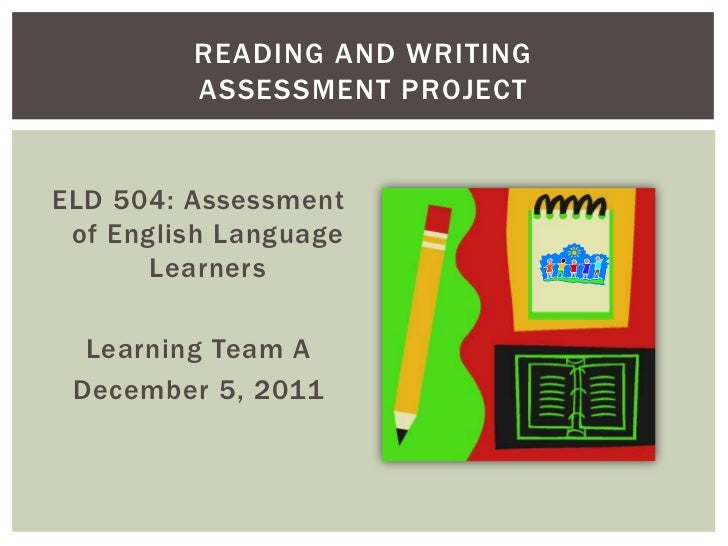 READING AND WRITING         ASSESSMENT PROJECTELD 504: Assessment of English Language       Learners  Learning Team A Dece...