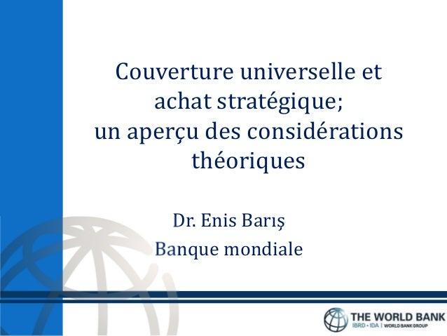Couverture universelle et achat stratégique; un aperçu des considérations théoriques Dr. Enis Barış Banque mondiale