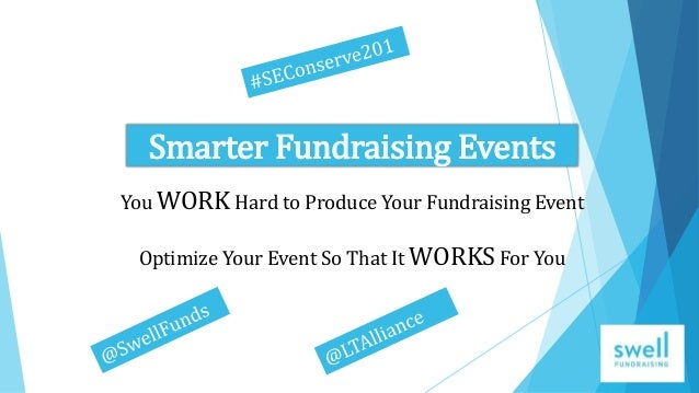 Smarter Fundraising Events You WORK Hard to Produce Your Fundraising Event Optimize Your Event So That It WORKS For You