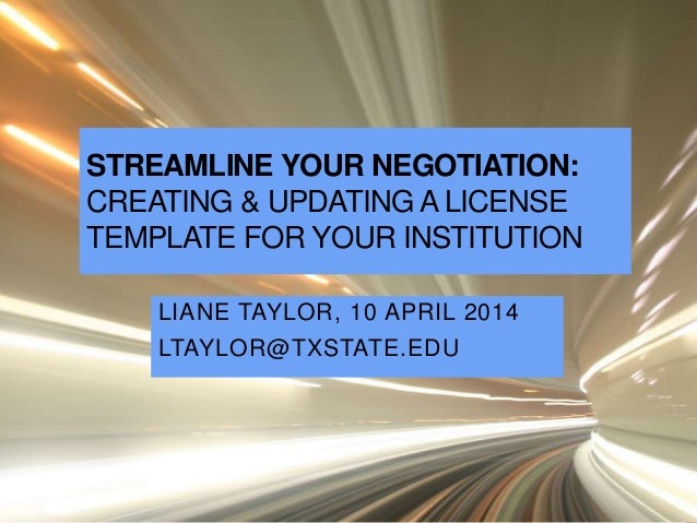 STREAMLINE YOUR NEGOTIATION: CREATING & UPDATING A LICENSE TEMPLATE FOR YOUR INSTITUTION LIANE TAYLOR, 10 APRIL 2014 LTAYL...