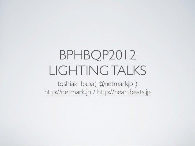 BPHBQP2012 LIGHTING TALKS     toshiaki baba( @netmarkjp )http://netmark.jp / http://heartbeats.jp