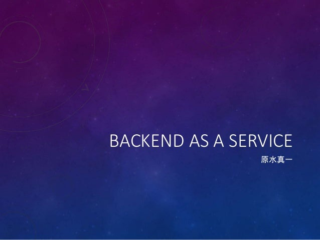 BACKEND AS A SERVICE 原水真一