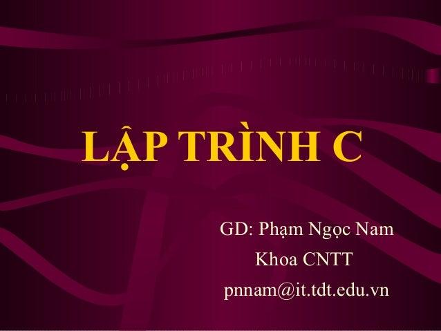 LẬP TRÌNH C GD: Phạm Ngọc Nam Khoa CNTT pnnam@it.tdt.edu.vn