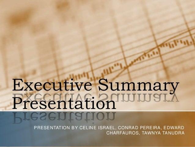 Executive Summary Presentation PRESENTATION BY CELINE ISRAEL, CONRAD PEREIRA, EDWARD CHARFAUROS, TAWNYA TANUDRA