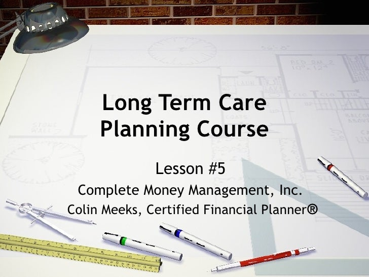 Long Term Care Planning Course Lesson #5 Complete Money Management, Inc. Colin Meeks, Certified Financial Planner ®