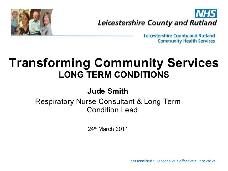 Jude Smith Respiratory Nurse Consultant & Long Term Condition Lead 24 th  March 2011 Transforming Community Services LONG ...