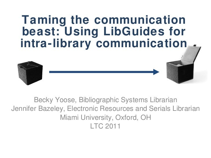 Taming the communication beast: Using LibGuides for intra-library communication Becky Yoose, Bibliographic Systems Librari...