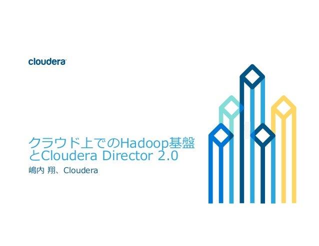 1© Cloudera, Inc. All rights reserved. クラウド上でのHadoop基盤 とCloudera Director 2.0 嶋内 翔、Cloudera