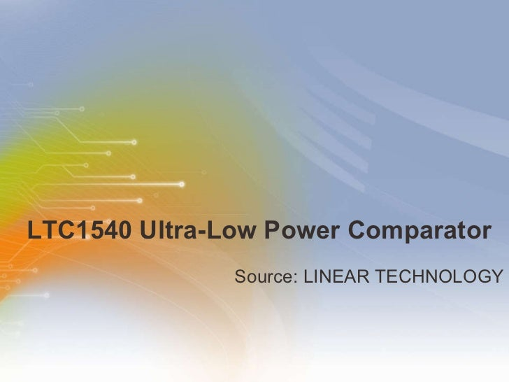 LTC1540 Ultra-Low Power Comparator <ul><li>Source: LINEAR TECHNOLOGY </li></ul>
