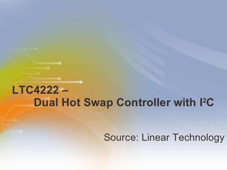 LTC4222 –    Dual Hot Swap Controller with I 2 C  <ul><li>Source: Linear Technology  </li></ul>
