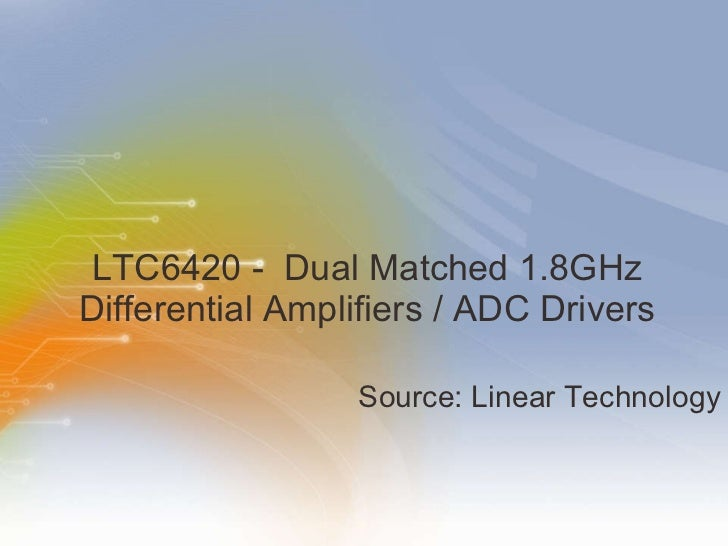 LTC6420   -   Dual   Matched   1.8GHz   Differential   Amplifiers   /   ADC   Drivers <ul><li>Source: Linear Technology </...