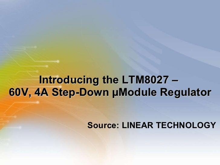 Introducing the LTM8027 –  60V, 4A Step-Down µModule Regulator <ul><li>Source: LINEAR TECHNOLOGY </li></ul>