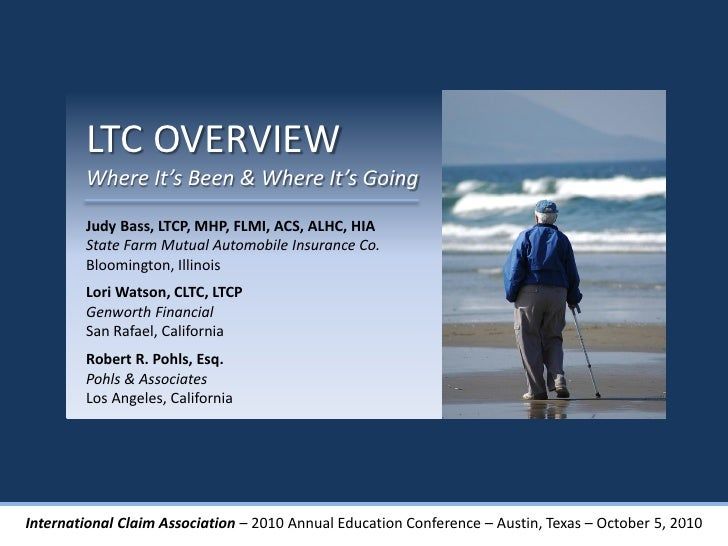 LTC OVERVIEW        Where It's Been & Where It's Going        Judy Bass, LTCP, MHP, FLMI, ACS, ALHC, HIA        State Farm...