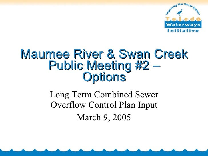 Maumee River & Swan Creek Public Meeting #2 – Options Long Term Combined Sewer Overflow Control Plan Input March 9, 2005