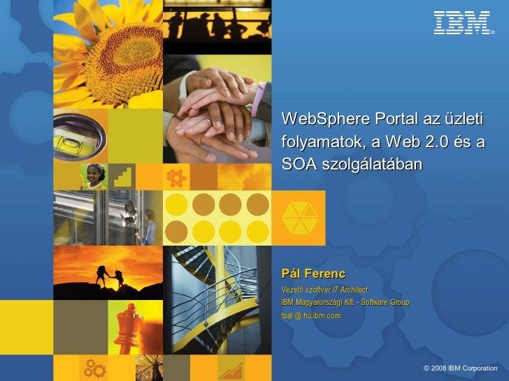 ®     WebSphere Portal az üzleti folyamatok, a Web 2.0 és a SOA szolgálatában     Pál Ferenc Vezető szoftver IT Architect ...