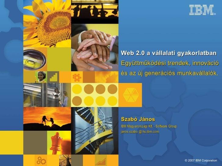 ®     Web 2.0 a vállalati gyakorlatban Együttműködési trendek, innováció és az új generációs munkavállalók.     Szabó Jáno...