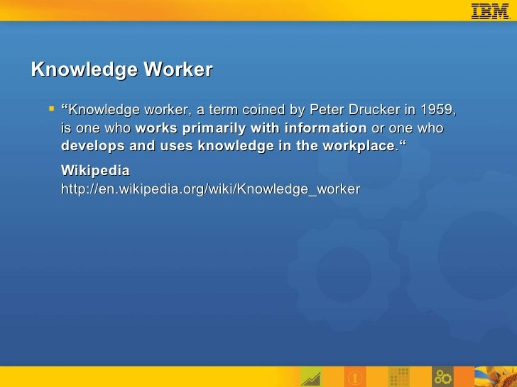 """Knowledge Worker   """"Knowledge worker, a term coined by Peter Drucker in 1959,   is one who works primarily with informati..."""