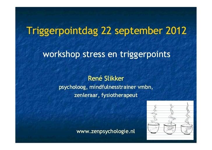 Triggerpointdag 22 september 2012   workshop stress en triggerpoints                 René Slikker      psycholoog, mindful...