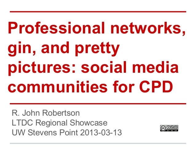 Professional networks, gin, and pretty pictures: social media communities for CPD R. John Robertson LTDC Regional Showcase...