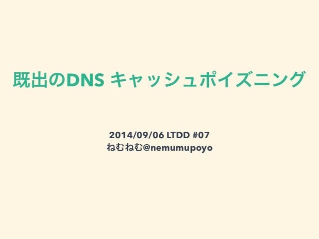 既出のDNS キャッシュポイズニング  2014/09/06 LTDD #07  ねむねむ@nemumupoyo