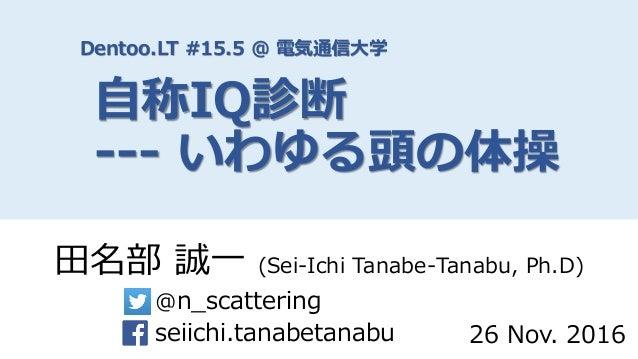 Dentoo.LT #15.5 @ 電気通信大学 自称IQ診断 --- いわゆる頭の体操 田名部 誠一 (Sei-Ichi Tanabe-Tanabu, Ph.D) @n_scattering seiichi.tanabetanabu 26 N...