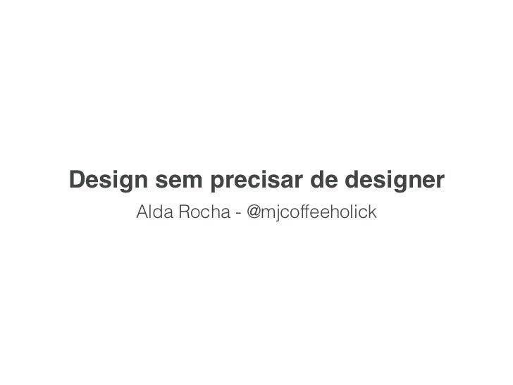 Design sem precisar de designer     Alda Rocha - @mjcoffeeholick
