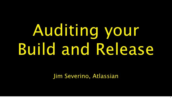 Auditing your Build and Release     Jim Severino, Atlassian                                 1