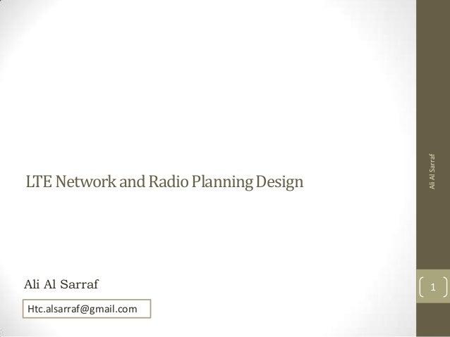 LTE Network and Radio Planning Design  Ali Al Sarraf  Ali Al Sarraf  1  Htc.alsarraf@gmail.com