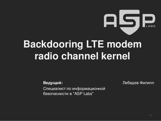 """Backdooring LTE modem radio channel kernel Ведущий: Специалист по информационной безопасности в """"ASP Labs"""" Лебедев Филипп 1"""