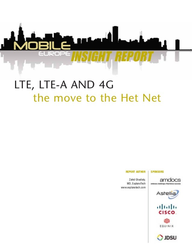 INSIGHT REPORT LTE, LTE-A AND 4G the move to the Het Net EUROPE MOBILE SPONSORSREPORT AUTHOR Zahid Ghadialy, MD, ExplanoTe...