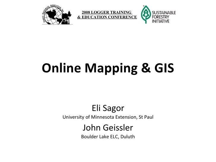 Online Mapping & GIS Eli Sagor University of Minnesota Extension, St Paul John Geissler Boulder Lake ELC, Duluth 2008 LOGG...