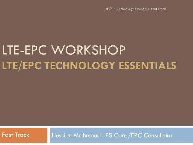 LTE-EPC WORKSHOP LTE/EPC TECHNOLOGY ESSENTIALS Hussien Mahmoud- PS Core/EPC ConsultantFast Track LTE/EPC Technology Essent...