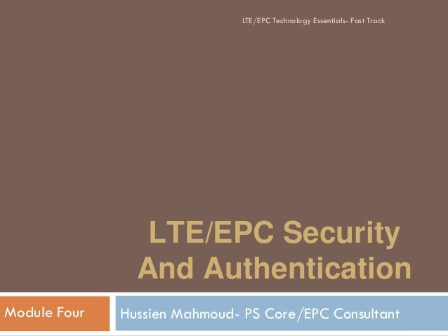 LTE/EPC Security And Authentication Hussien Mahmoud- PS Core/EPC ConsultantModule Four LTE/EPC Technology Essentials- Fast...