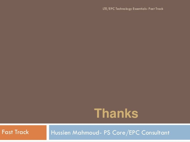 Thanks Hussien Mahmoud- PS Core/EPC ConsultantFast Track LTE/EPC Technology Essentials- Fast Track