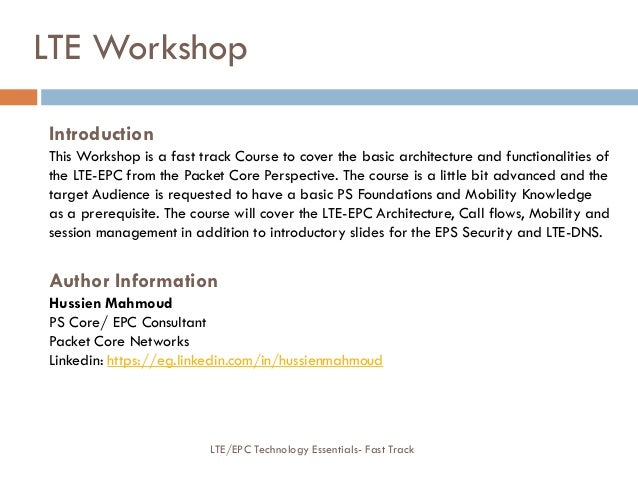 Introduction This Workshop is a fast track Course to cover the basic architecture and functionalities of the LTE-EPC from ...