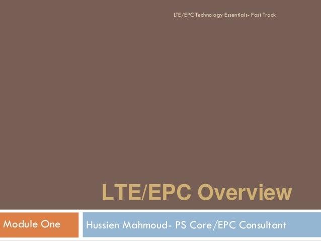 LTE/EPC Overview Hussien Mahmoud- PS Core/EPC ConsultantModule One LTE/EPC Technology Essentials- Fast Track