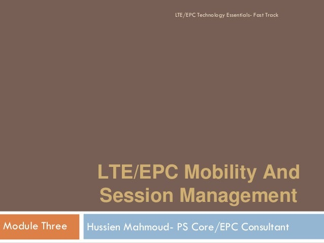 LTE/EPC Mobility And Session Management Hussien Mahmoud- PS Core/EPC ConsultantModule Three LTE/EPC Technology Essentials-...
