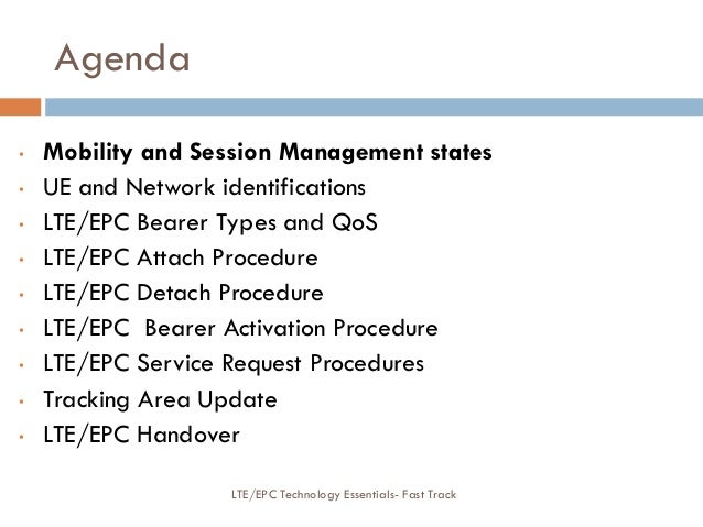 Agenda • Mobility and Session Management states • UE and Network identifications • LTE/EPC Bearer Types and QoS • LTE/EPC ...