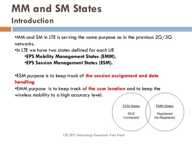 •MM and SM in LTE is serving the same purpose as in the previous 2G/3G networks. •In LTE we have two states defined for ea...
