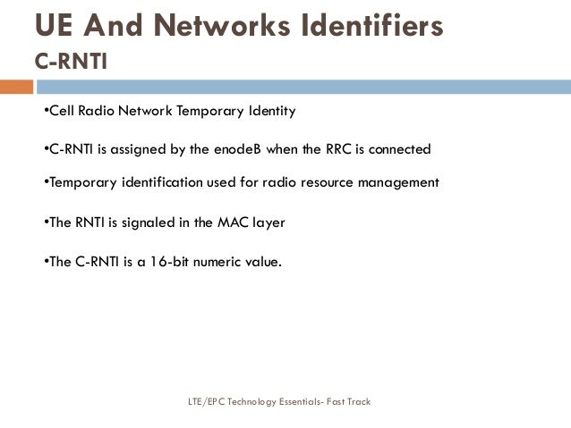 •Cell Radio Network Temporary Identity •C-RNTI is assigned by the enodeB when the RRC is connected •Temporary identificati...