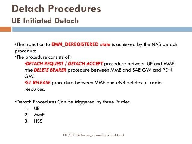 Detach Procedures UE Initiated Detach •The transition to EMM_DEREGISTERED state is achieved by the NAS detach procedure. •...