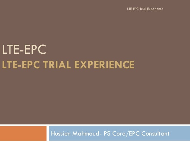LTE-EPC LTE-EPC TRIAL EXPERIENCE Hussien Mahmoud- PS Core/EPC Consultant LTE-EPC Trial Experience