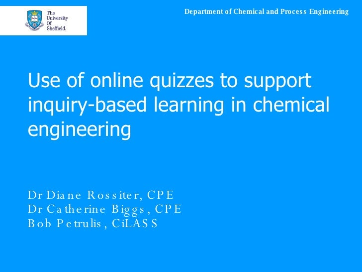 Use of online quizzes to support inquiry-based learning in chemical engineering Dr Diane Rossiter, CPE Dr Catherine Biggs,...