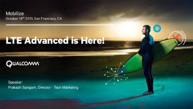 Mobilize October 16th 2013, San Francisco, CA  LTE Advanced is Here!  Speaker: Prakash Sangam, Director - Tech Marketing  ...