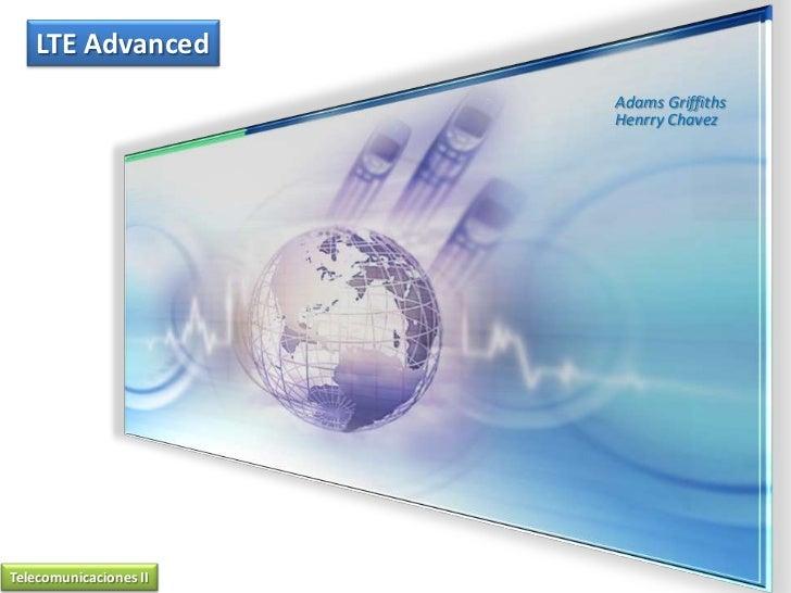 LTE Advanced<br />Adams GriffithsHenrryChavez<br />Telecomunicaciones II<br />