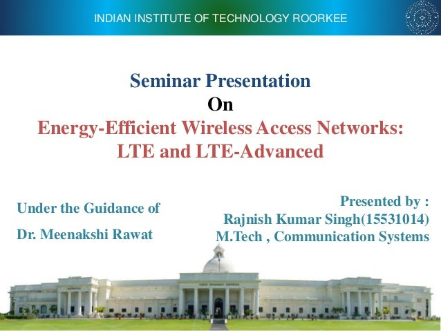 INDIAN INSTITUTE OF TECHNOLOGY ROORKEE Seminar Presentation On Energy-Efficient Wireless Access Networks: LTE and LTE-Adva...