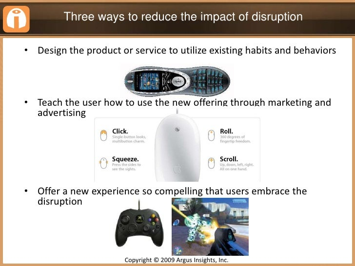 Three ways to reduce the impact of disruption<br /><ul><li>Design the product or service to utilize existing habits and be...