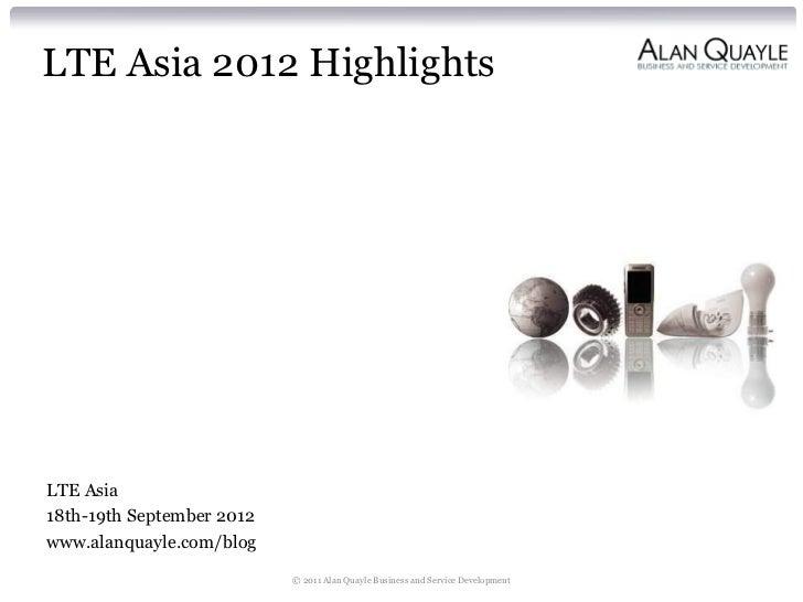 LTE Asia 2012 HighlightsLTE Asia18th-19th September 2012www.alanquayle.com/blog                           © 2011 Alan Quay...