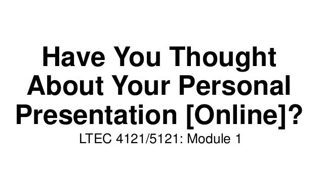 Have You Thought About Your Personal Presentation [Online]? LTEC 4121/5121: Module 1
