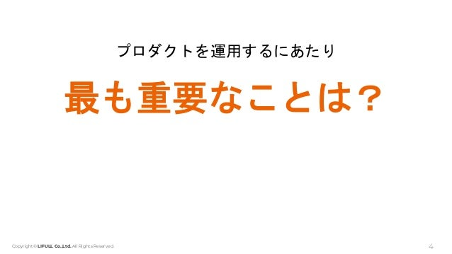 Copyright© LIFULL Co.,Ltd. All Rights Reserved. プロダクトを運用するにあたり 最も重要なことは? 4